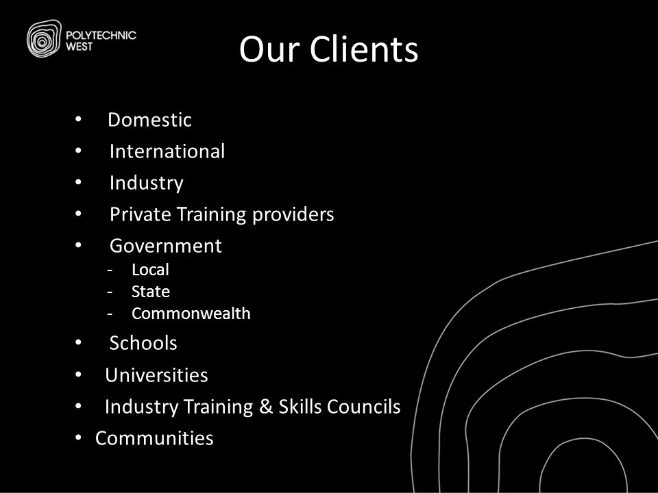 Our Clients Domestic International Industry Private Training providers Government - Local - State - Commonwealth Schools Universities Industry Trainin