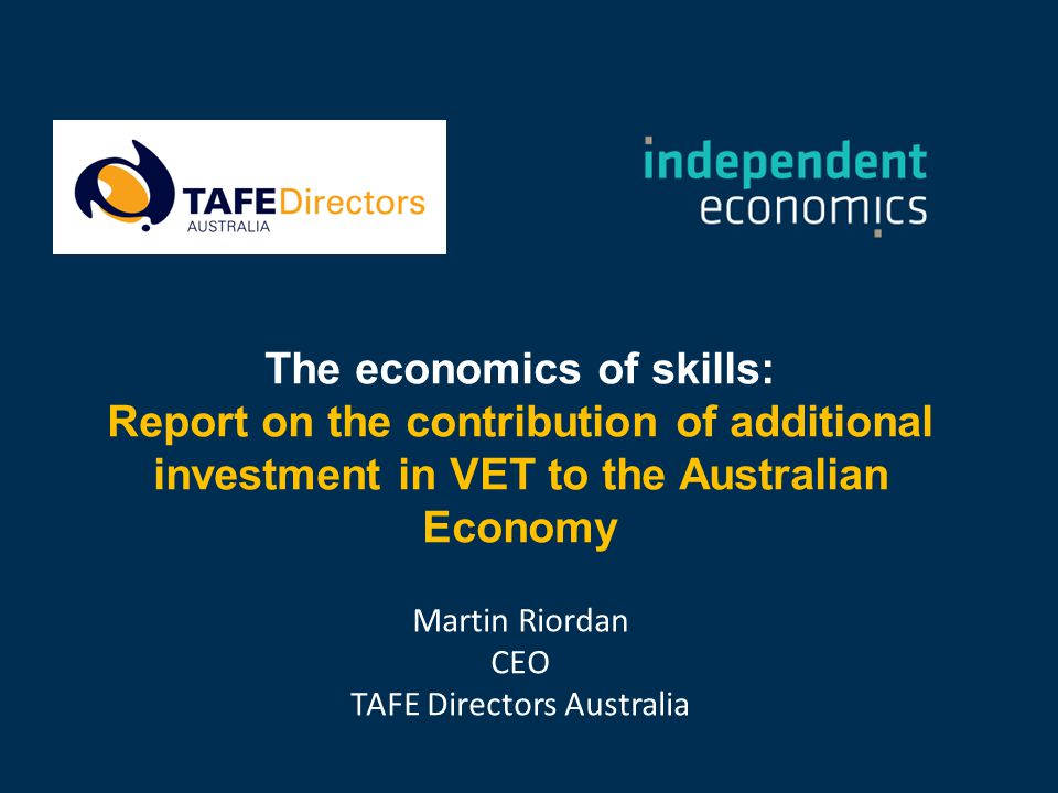 The economics of skills: Report on the contribution of additional investment in VET to the Australian Economy Martin Riordan CEO TAFE Directors Australia