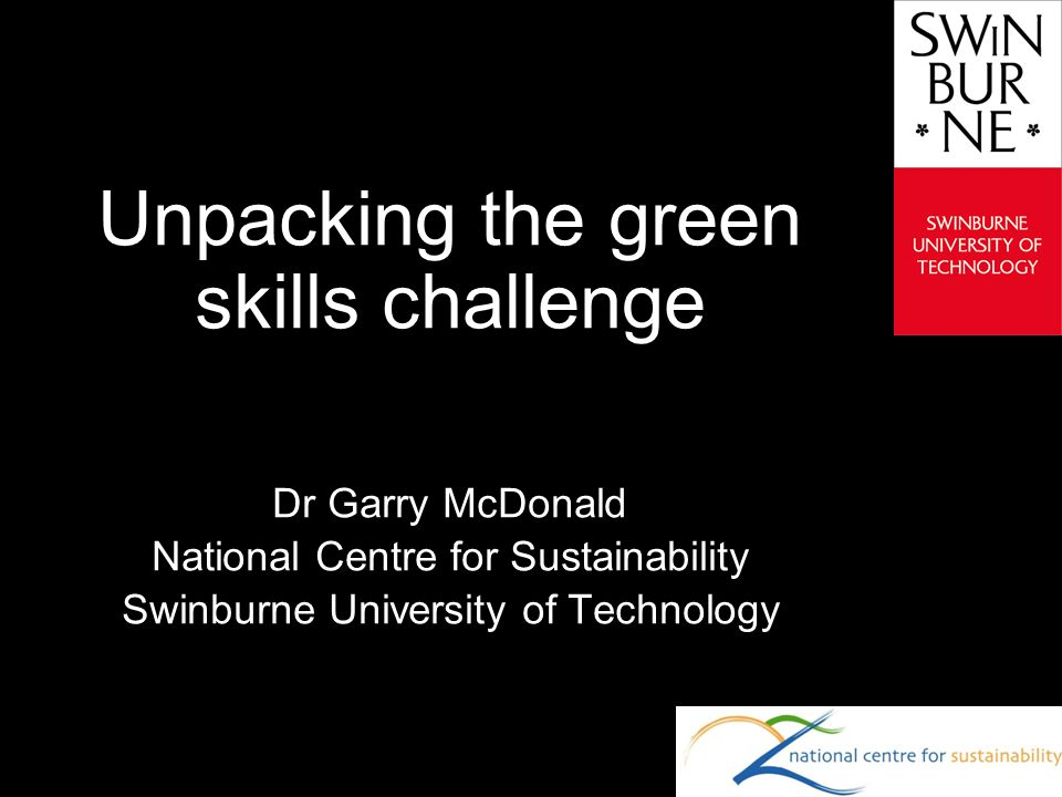 Text line Unpacking the green skills challenge Dr Garry McDonald National Centre for Sustainability Swinburne University of Technology