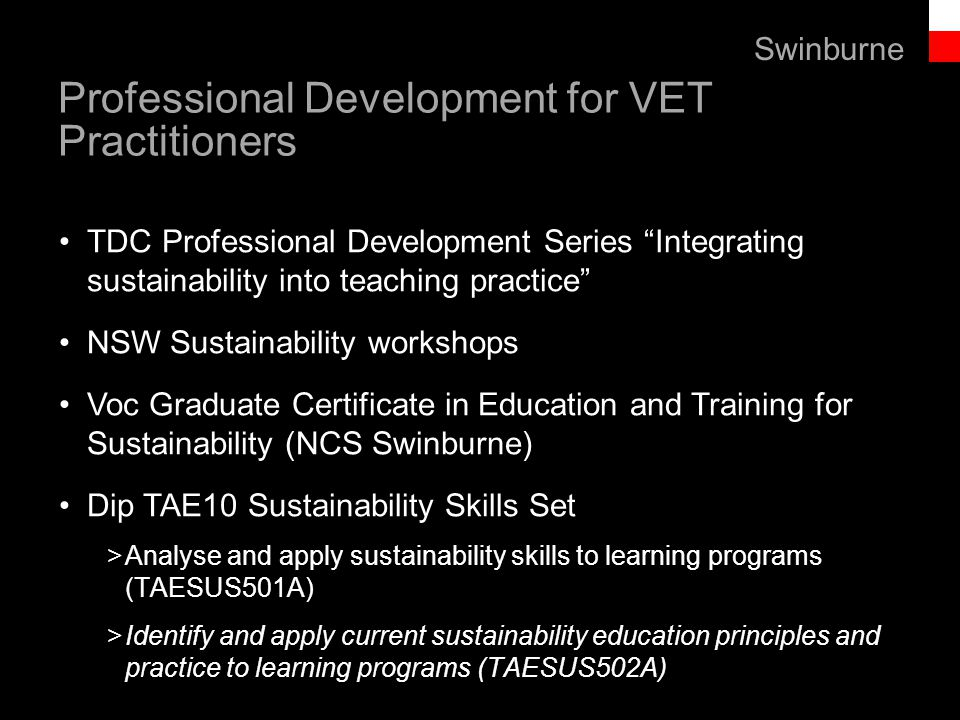 Text line Professional Development for VET Practitioners TDC Professional Development Series Integrating sustainability into teaching practice NSW Sustainability workshops Voc Graduate Certificate in Education and Training for Sustainability (NCS Swinburne) Dip TAE10 Sustainability Skills Set >Analyse and apply sustainability skills to learning programs (TAESUS501A) >Identify and apply current sustainability education principles and practice to learning programs (TAESUS502A) Swinburne