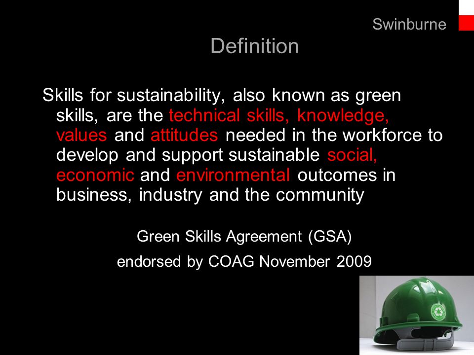 Text line Definition Skills for sustainability, also known as green skills, are the technical skills, knowledge, values and attitudes needed in the workforce to develop and support sustainable social, economic and environmental outcomes in business, industry and the community Green Skills Agreement (GSA) endorsed by COAG November 2009 Swinburne