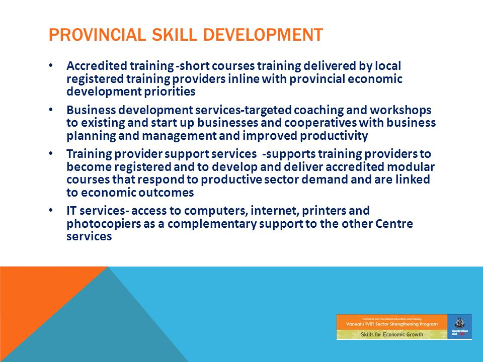 PROVINCIAL SKILL DEVELOPMENT Accredited training -short courses training delivered by local registered training providers inline with provincial economic development priorities Business development services-targeted coaching and workshops to existing and start up businesses and cooperatives with business planning and management and improved productivity Training provider support services -supports training providers to become registered and to develop and deliver accredited modular courses that respond to productive sector demand and are linked to economic outcomes IT services- access to computers, internet, printers and photocopiers as a complementary support to the other Centre services