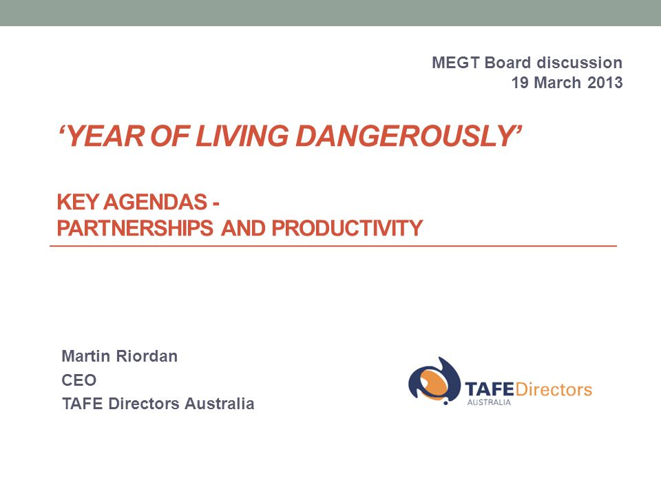 'YEAR OF LIVING DANGEROUSLY' KEY AGENDAS - PARTNERSHIPS AND PRODUCTIVITY Martin Riordan CEO TAFE Directors Australia MEGT Board discussion 19 March 2013