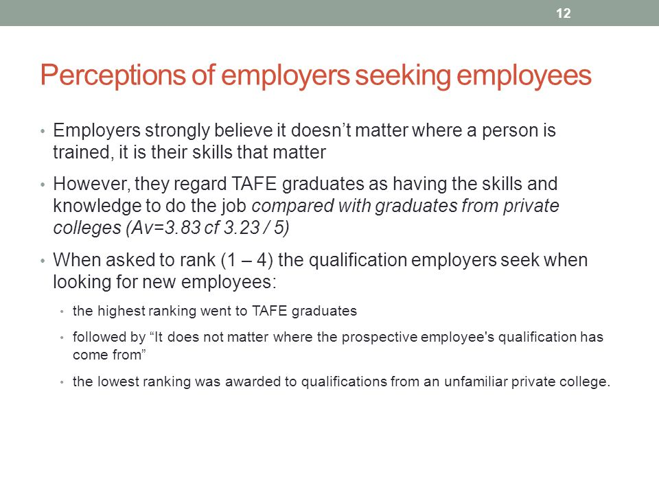 Perceptions of employers seeking employees Employers strongly believe it doesn't matter where a person is trained, it is their skills that matter However, they regard TAFE graduates as having the skills and knowledge to do the job compared with graduates from private colleges (Av=3.83 cf 3.23 / 5) When asked to rank (1 – 4) the qualification employers seek when looking for new employees: the highest ranking went to TAFE graduates followed by It does not matter where the prospective employee s qualification has come from the lowest ranking was awarded to qualifications from an unfamiliar private college.