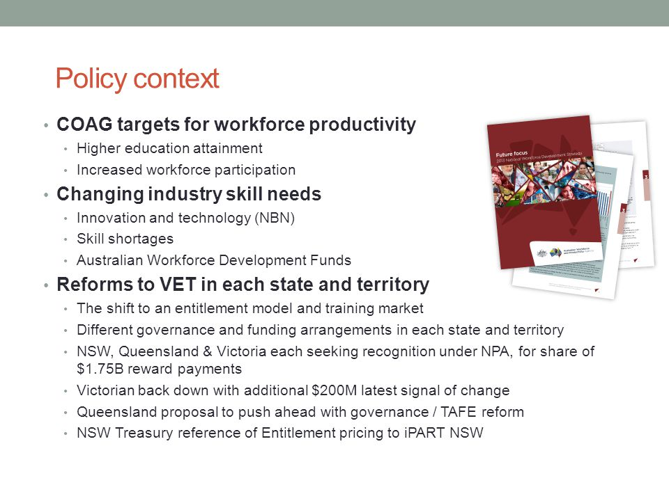 Policy context COAG targets for workforce productivity Higher education attainment Increased workforce participation Changing industry skill needs Innovation and technology (NBN) Skill shortages Australian Workforce Development Funds Reforms to VET in each state and territory The shift to an entitlement model and training market Different governance and funding arrangements in each state and territory NSW, Queensland & Victoria each seeking recognition under NPA, for share of $1.75B reward payments Victorian back down with additional $200M latest signal of change Queensland proposal to push ahead with governance / TAFE reform NSW Treasury reference of Entitlement pricing to iPART NSW