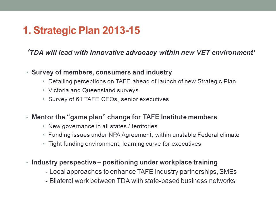 1. Strategic Plan 2013-15 ' TDA will lead with innovative advocacy within new VET environment'  Survey of members, consumers and industry Detailing p