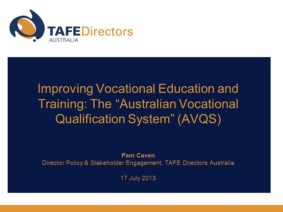 Improving Vocational Education and Training: The Australian Vocational Qualification System (AVQS) Pam Caven Director Policy & Stakeholder Engagement, TAFE Directors Australia 17 July 2013