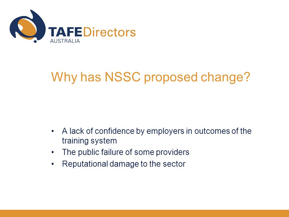 A lack of confidence by employers in outcomes of the training system The public failure of some providers Reputational damage to the sector Why has NSSC proposed change