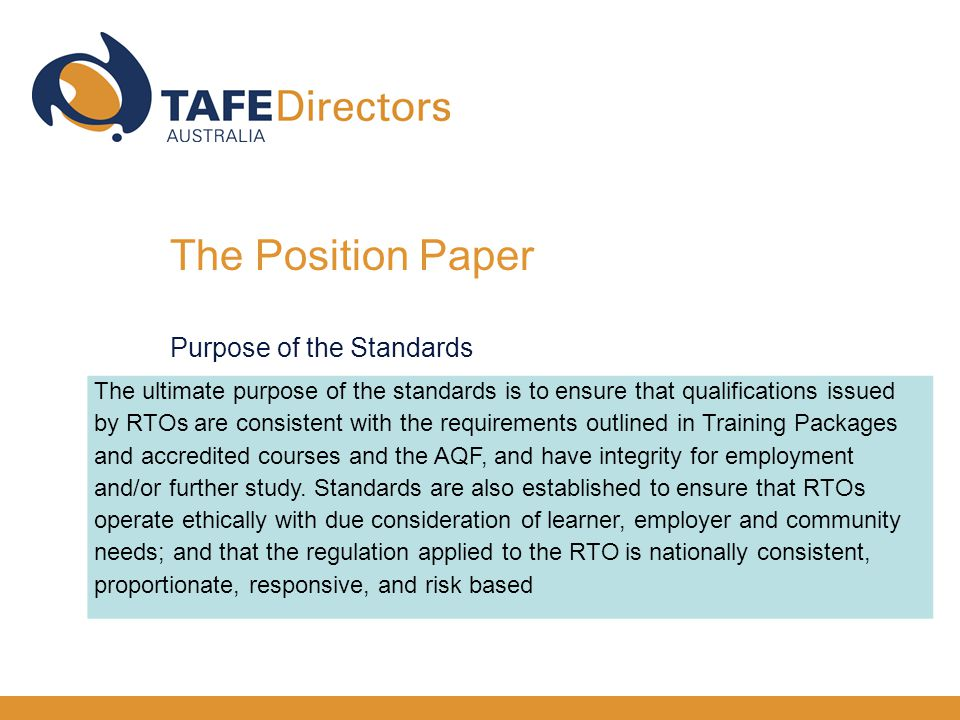 The ultimate purpose of the standards is to ensure that qualifications issued by RTOs are consistent with the requirements outlined in Training Packages and accredited courses and the AQF, and have integrity for employment and/or further study.