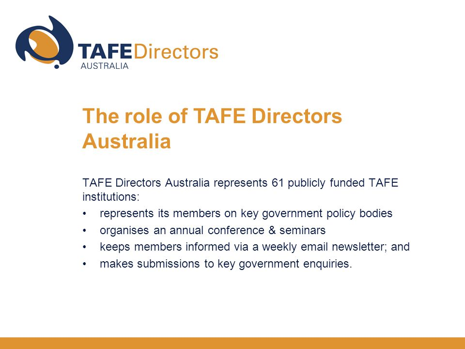 TAFE Directors Australia represents 61 publicly funded TAFE institutions: represents its members on key government policy bodies organises an annual conference & seminars keeps members informed via a weekly  newsletter; and makes submissions to key government enquiries.