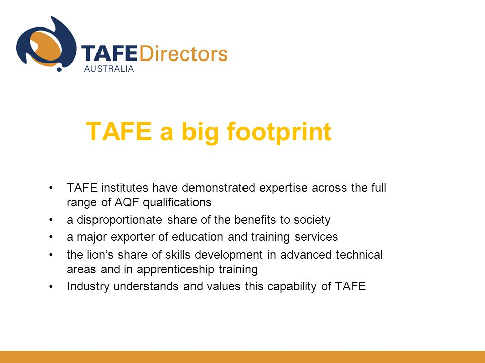 TAFE institutes have demonstrated expertise across the full range of AQF qualifications a disproportionate share of the benefits to society a major exporter of education and training services the lion's share of skills development in advanced technical areas and in apprenticeship training Industry understands and values this capability of TAFE TAFE a big footprint big
