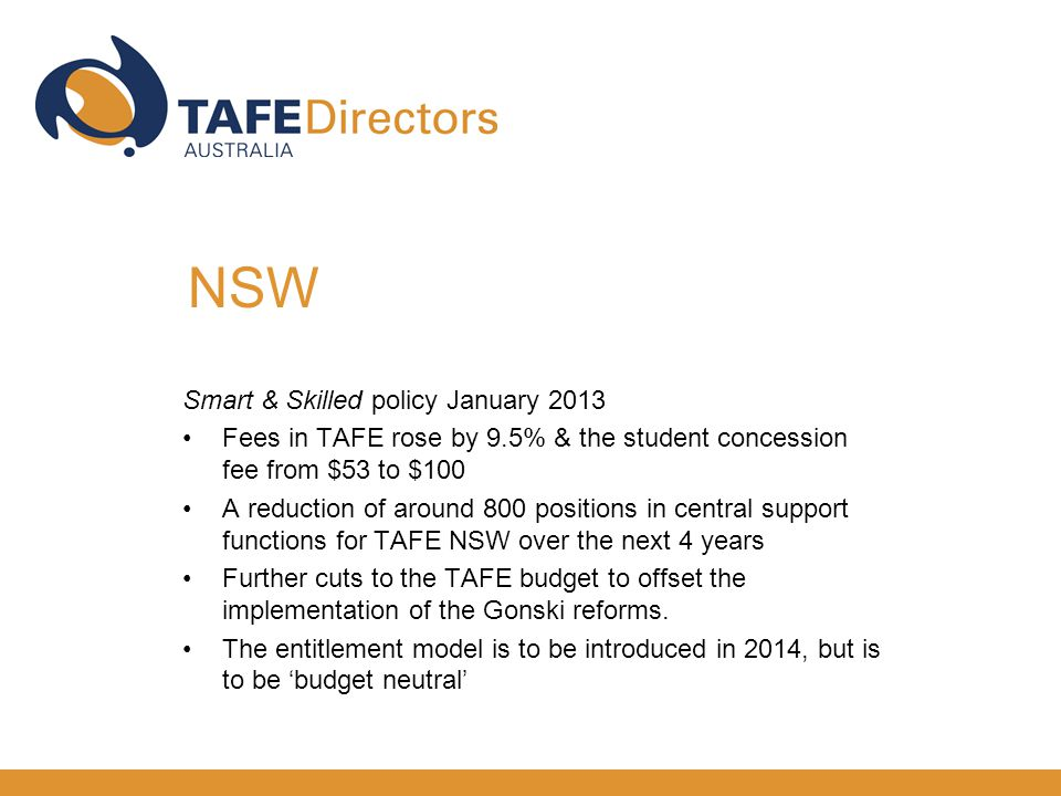 Smart & Skilled policy January 2013 Fees in TAFE rose by 9.5% & the student concession fee from $53 to $100 A reduction of around 800 positions in central support functions for TAFE NSW over the next 4 years Further cuts to the TAFE budget to offset the implementation of the Gonski reforms.