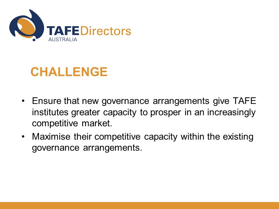 Ensure that new governance arrangements give TAFE institutes greater capacity to prosper in an increasingly competitive market. Maximise their competi