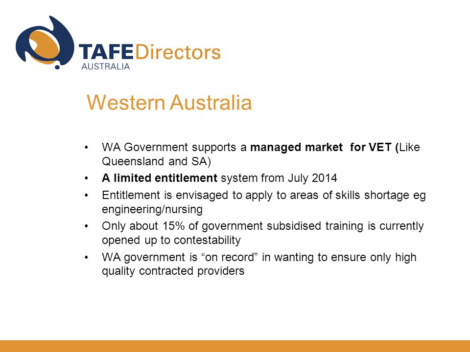 WA Government supports a managed market for VET (Like Queensland and SA) A limited entitlement system from July 2014 Entitlement is envisaged to apply to areas of skills shortage eg engineering/nursing Only about 15% of government subsidised training is currently opened up to contestability WA government is on record in wanting to ensure only high quality contracted providers Western Australia