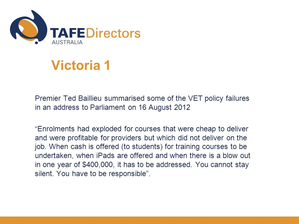 Premier Ted Baillieu summarised some of the VET policy failures in an address to Parliament on 16 August 2012 Enrolments had exploded for courses that were cheap to deliver and were profitable for providers but which did not deliver on the job.