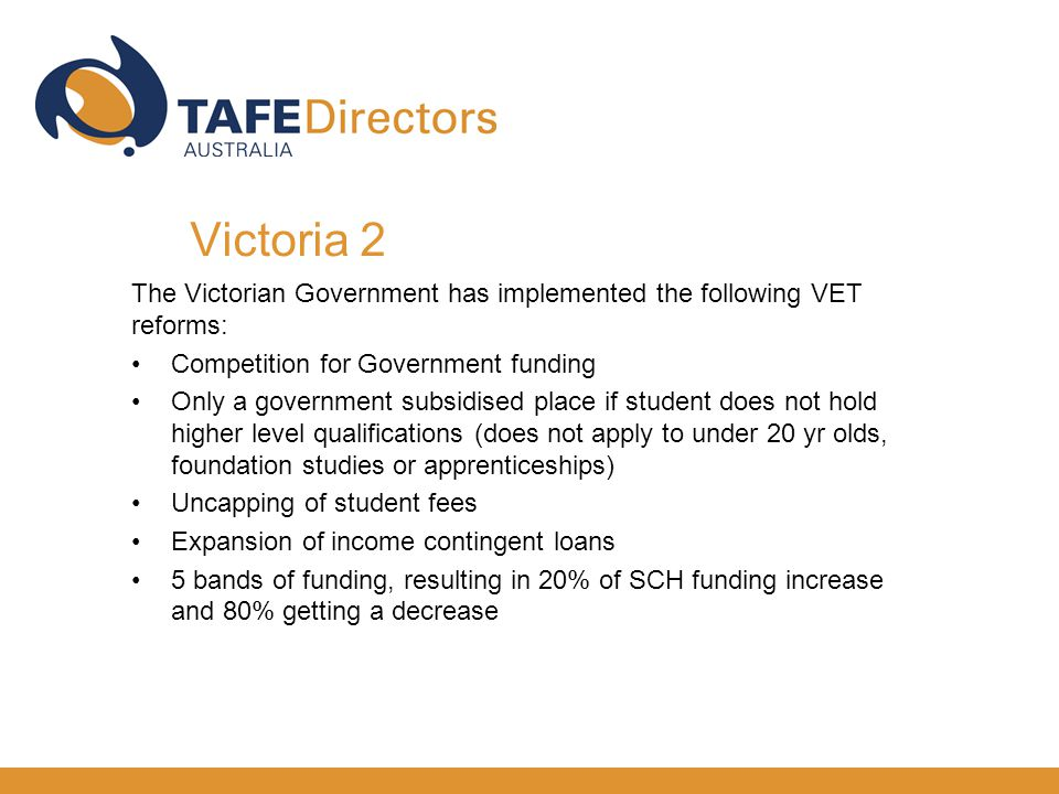 The Victorian Government has implemented the following VET reforms: Competition for Government funding Only a government subsidised place if student does not hold higher level qualifications (does not apply to under 20 yr olds, foundation studies or apprenticeships) Uncapping of student fees Expansion of income contingent loans 5 bands of funding, resulting in 20% of SCH funding increase and 80% getting a decrease Victoria 2