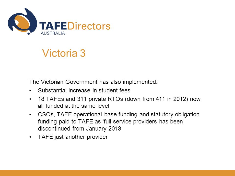 The Victorian Government has also implemented: Substantial increase in student fees 18 TAFEs and 311 private RTOs (down from 411 in 2012) now all funded at the same level CSOs, TAFE operational base funding and statutory obligation funding paid to TAFE as 'full service providers has been discontinued from January 2013 TAFE just another provider Victoria 3