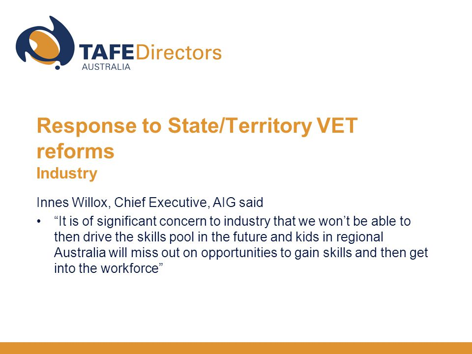Innes Willox, Chief Executive, AIG said It is of significant concern to industry that we won't be able to then drive the skills pool in the future and kids in regional Australia will miss out on opportunities to gain skills and then get into the workforce Response to State/Territory VET reforms Industry