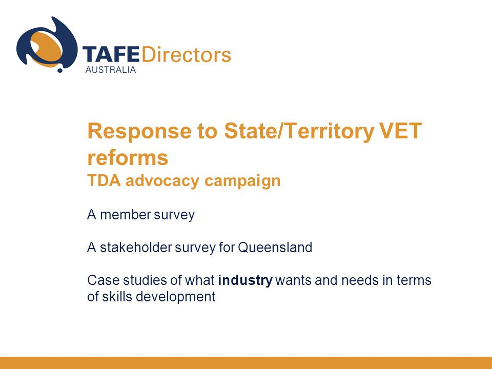 Response to State/Territory VET reforms TDA advocacy campaign A member survey A stakeholder survey for Queensland Case studies of what industry wants and needs in terms of skills development