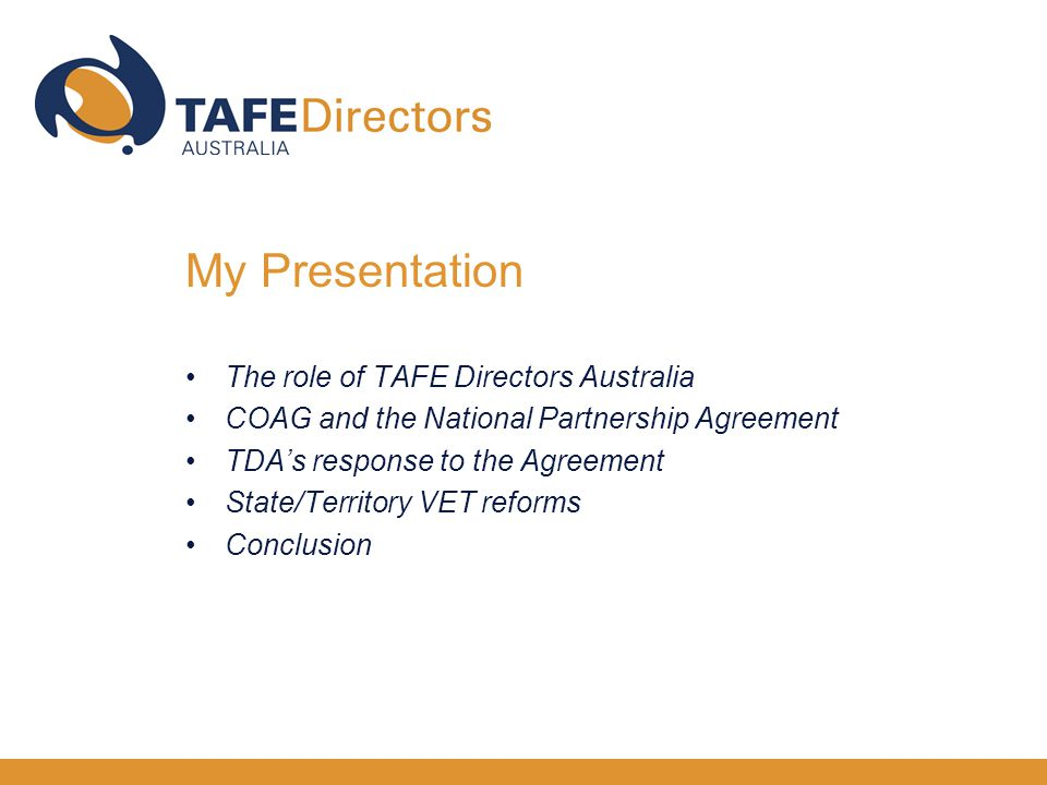 The role of TAFE Directors Australia COAG and the National Partnership Agreement TDA's response to the Agreement State/Territory VET reforms Conclusion My Presentation
