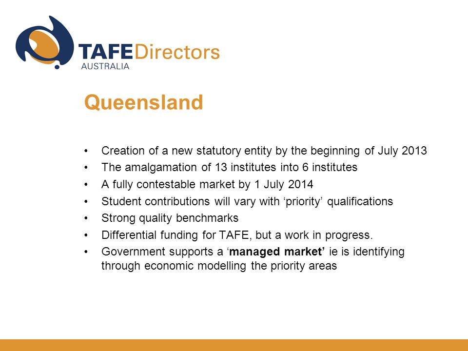 Creation of a new statutory entity by the beginning of July 2013 The amalgamation of 13 institutes into 6 institutes A fully contestable market by 1 July 2014 Student contributions will vary with 'priority' qualifications Strong quality benchmarks Differential funding for TAFE, but a work in progress.