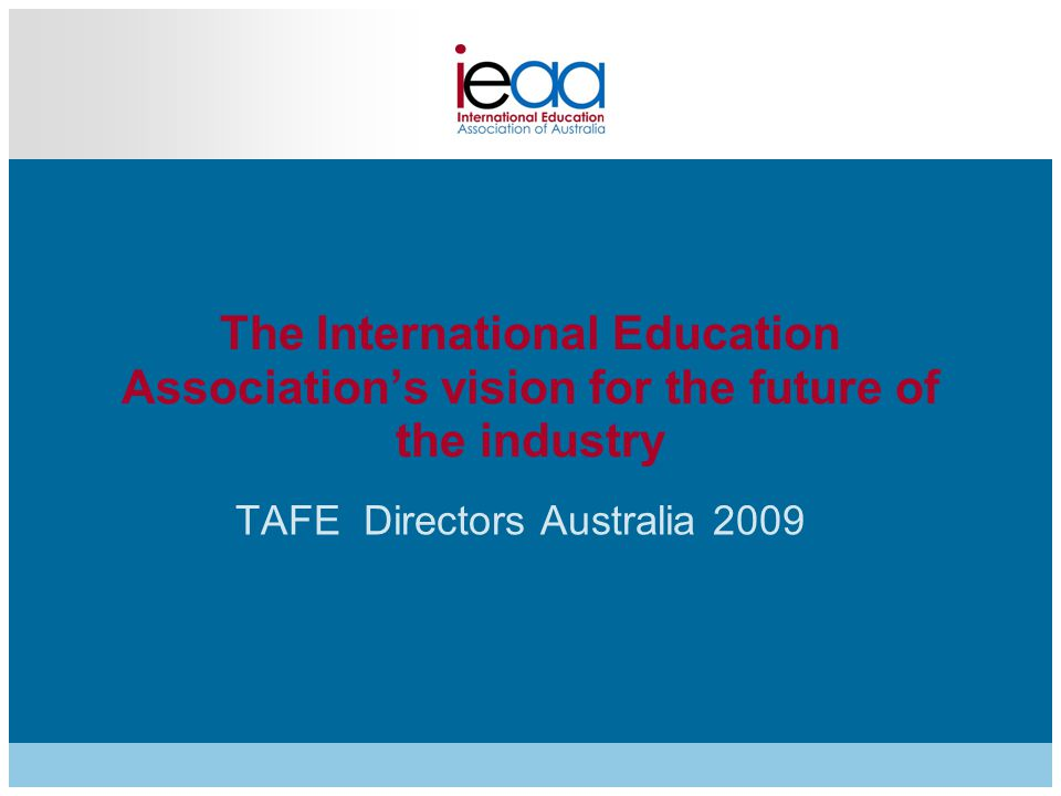The International Education Association's vision for the future of the industry TAFE Directors Australia 2009