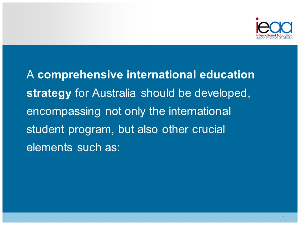 1 A comprehensive international education strategy for Australia should be developed, encompassing not only the international student program, but als