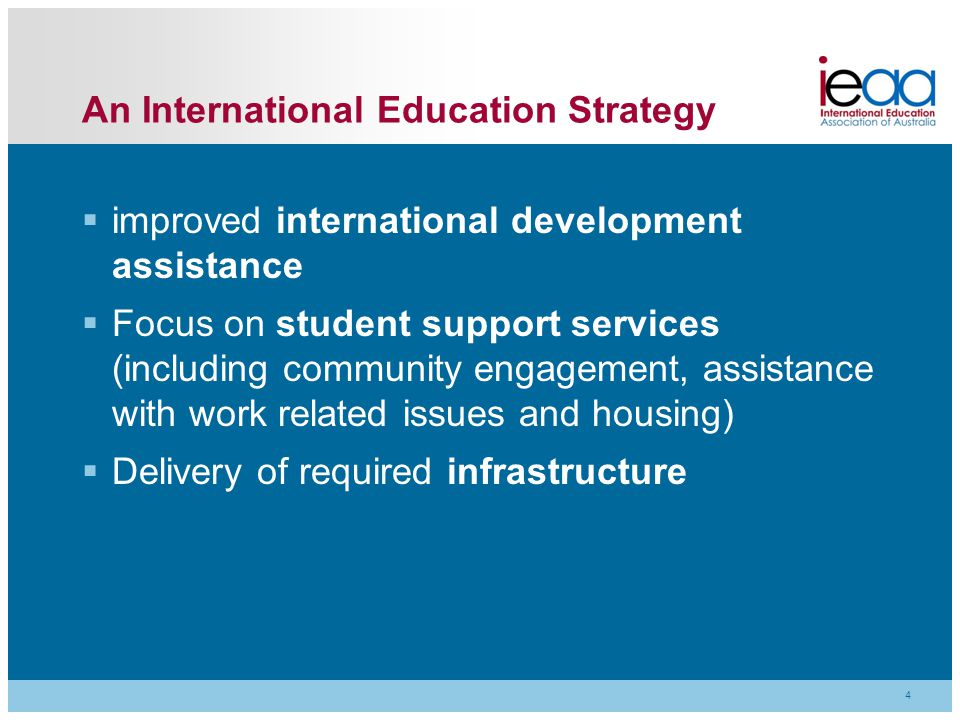 An International Education Strategy  improved international development assistance  Focus on student support services (including community engagement, assistance with work related issues and housing)  Delivery of required infrastructure 4
