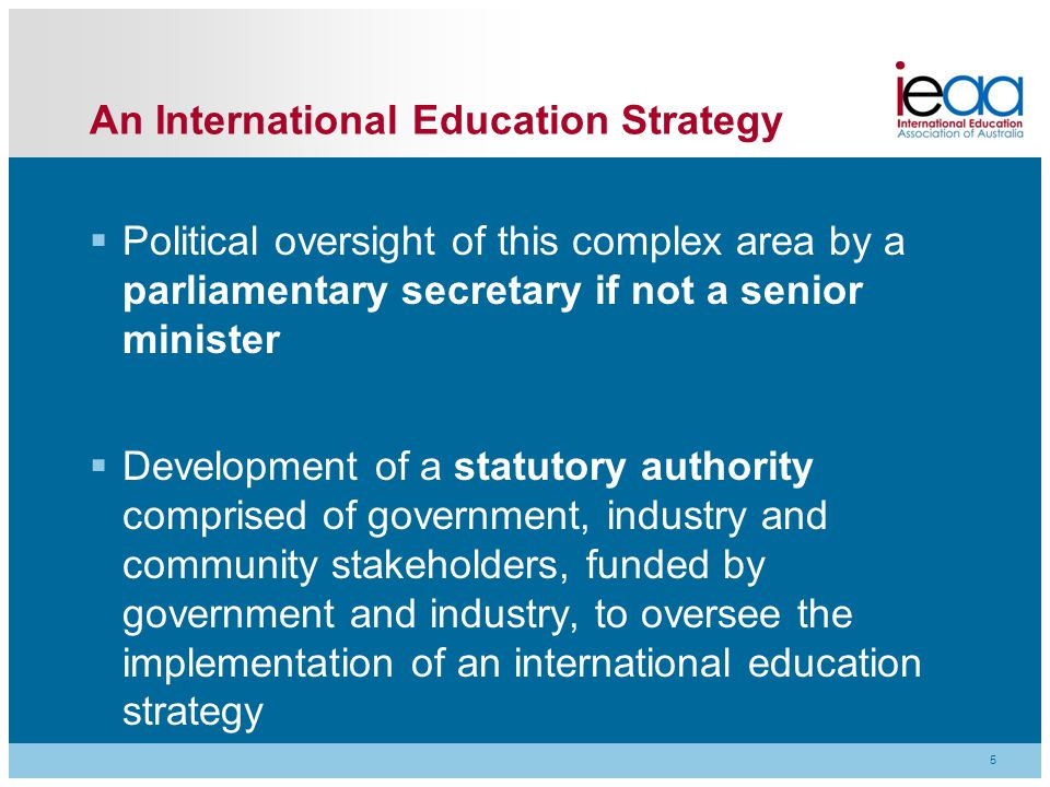 5 An International Education Strategy  Political oversight of this complex area by a parliamentary secretary if not a senior minister  Development of a statutory authority comprised of government, industry and community stakeholders, funded by government and industry, to oversee the implementation of an international education strategy