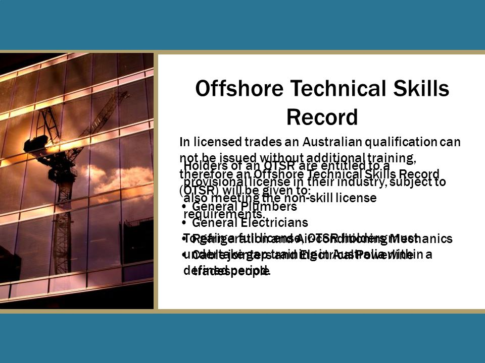 In licensed trades an Australian qualification can not be issued without additional training, therefore an Offshore Technical Skills Record (OTSR) will be given to: General Plumbers General Electricians Refrigeration and Air-conditioning Mechanics Cable jointers and Electrical Powerline tradespeople Offshore Technical Skills Record Holders of an OTSR are entitled to a provisional license in their industry, subject to also meeting the non-skill license requirements.