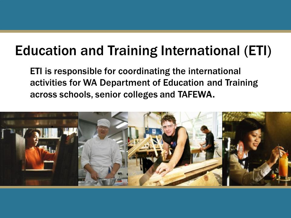 Education and Training International (ETI) ETI is responsible for coordinating the international activities for WA Department of Education and Training across schools, senior colleges and TAFEWA.
