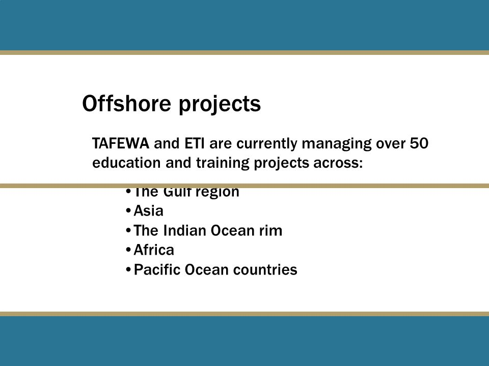 Offshore projects TAFEWA and ETI are currently managing over 50 education and training projects across: The Gulf region Asia The Indian Ocean rim Africa Pacific Ocean countries