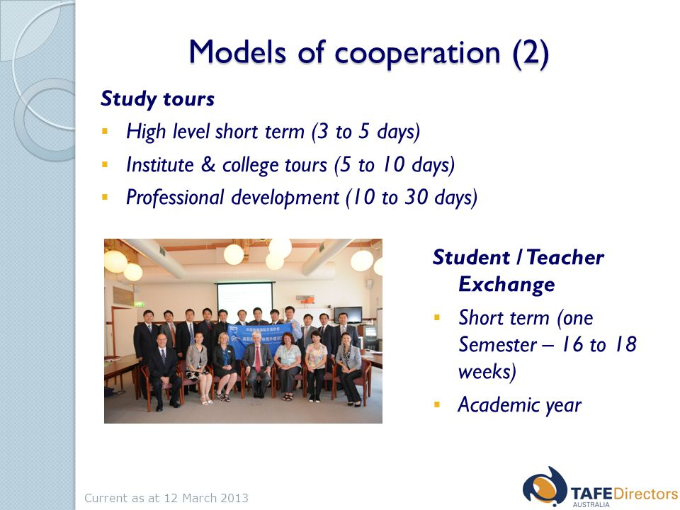Models of cooperation (2) Study tours  High level short term (3 to 5 days)  Institute & college tours (5 to 10 days)  Professional development (10 to 30 days) Student / Teacher Exchange  Short term (one Semester – 16 to 18 weeks)  Academic year Current as at 12 March 2013