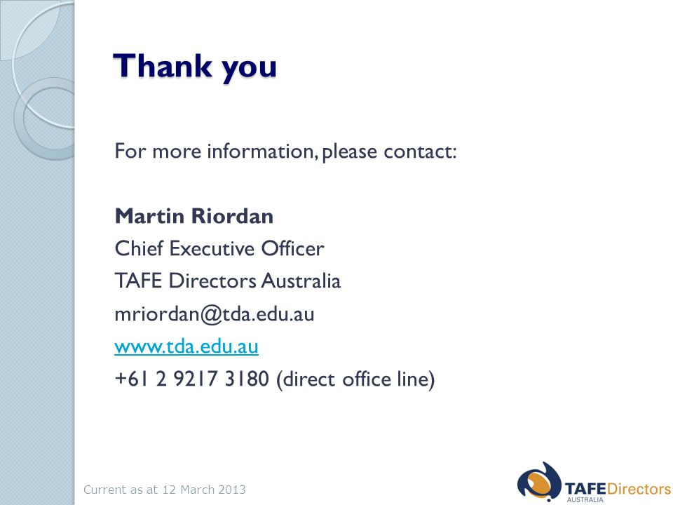 Thank you For more information, please contact: Martin Riordan Chief Executive Officer TAFE Directors Australia mriordan@tda.edu.au www.tda.edu.au +61 2 9217 3180 (direct office line) Current as at 12 March 2013