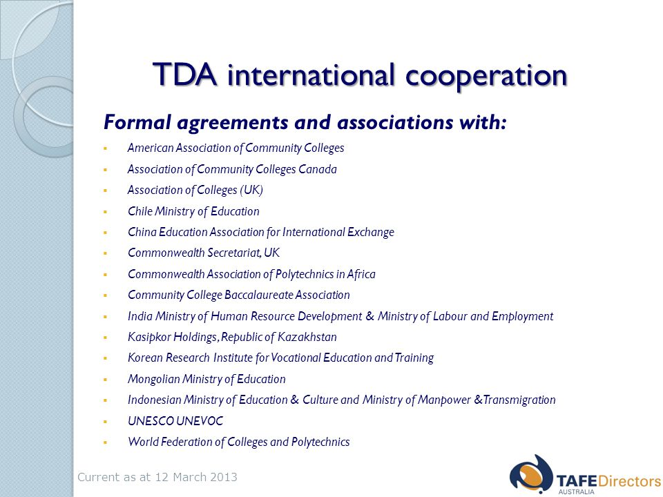 TDA international cooperation Formal agreements and associations with:  American Association of Community Colleges  Association of Community Colleges Canada  Association of Colleges (UK)  Chile Ministry of Education  China Education Association for International Exchange  Commonwealth Secretariat, UK  Commonwealth Association of Polytechnics in Africa  Community College Baccalaureate Association  India Ministry of Human Resource Development & Ministry of Labour and Employment  Kasipkor Holdings, Republic of Kazakhstan  Korean Research Institute for Vocational Education and Training  Mongolian Ministry of Education  Indonesian Ministry of Education & Culture and Ministry of Manpower &Transmigration  UNESCO UNEVOC  World Federation of Colleges and Polytechnics Current as at 12 March 2013