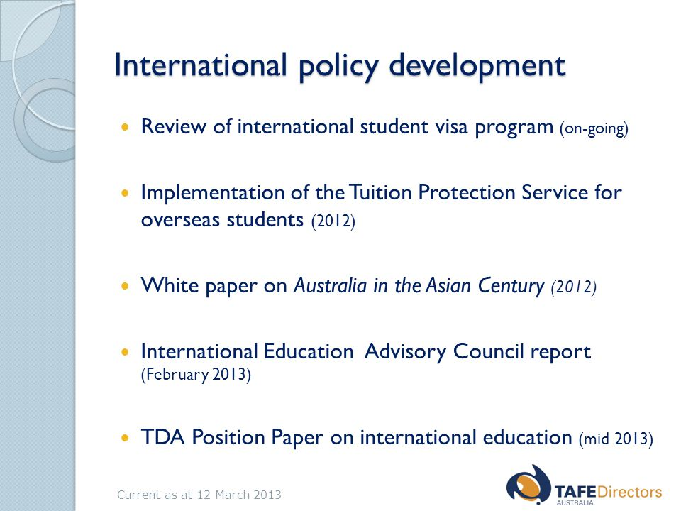 International policy development Review of international student visa program (on-going) Implementation of the Tuition Protection Service for overseas students (2012) White paper on Australia in the Asian Century (2012) International Education Advisory Council report (February 2013) TDA Position Paper on international education (mid 2013) Current as at 12 March 2013