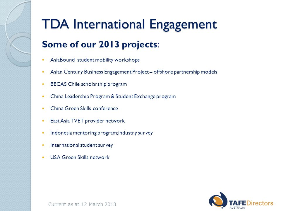 TDA International Engagement Some of our 2013 projects: AsiaBound student mobility workshops Asian Century Business Engagement Project – offshore partnership models BECAS Chile scholarship program China Leadership Program & Student Exchange program China Green Skills conference East Asia TVET provider network Indonesia mentoring program; industry survey International student survey USA Green Skills network Current as at 12 March 2013