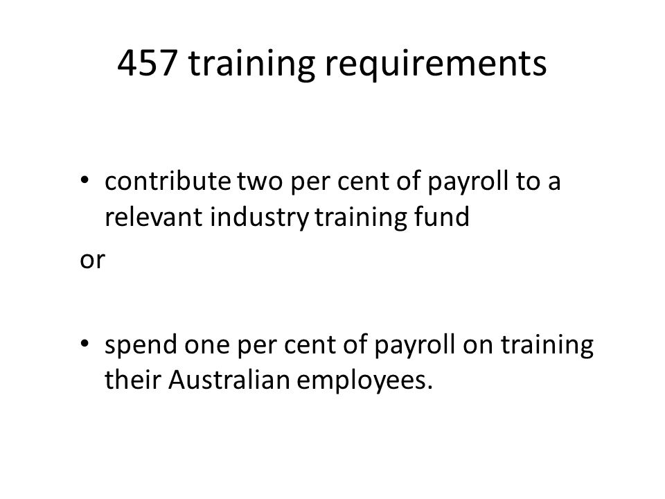 457 training requirements contribute two per cent of payroll to a relevant industry training fund or spend one per cent of payroll on training their Australian employees.