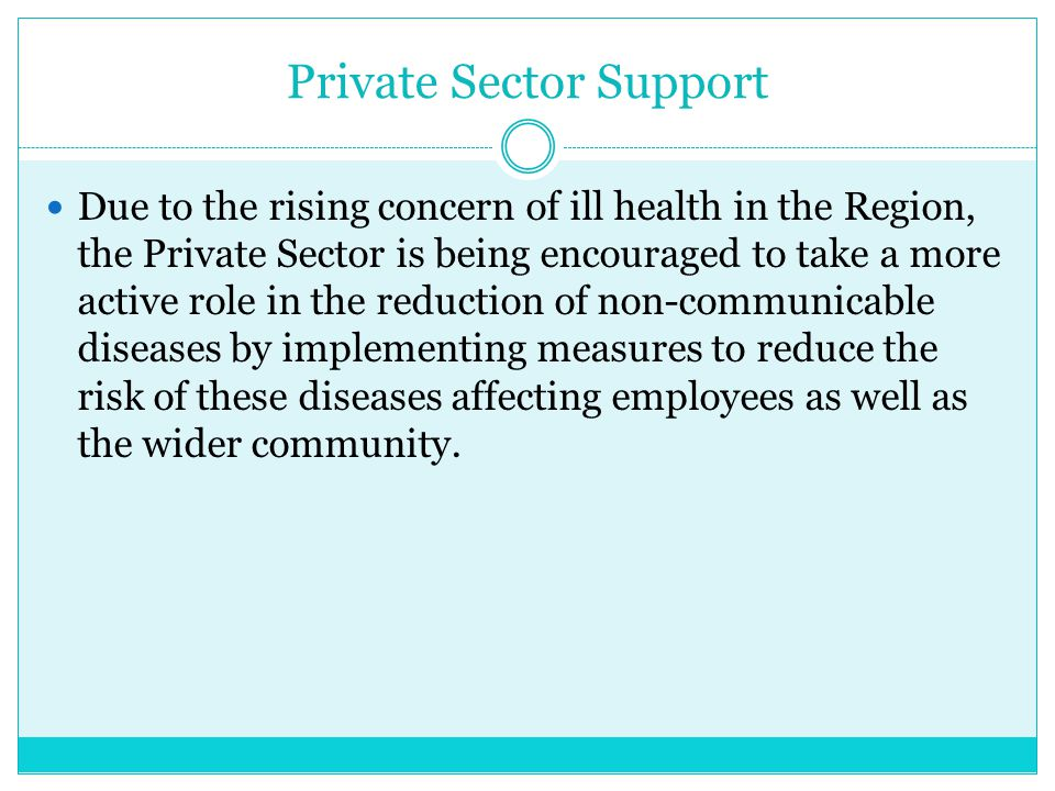 Private Sector Support Due to the rising concern of ill health in the Region, the Private Sector is being encouraged to take a more active role in the