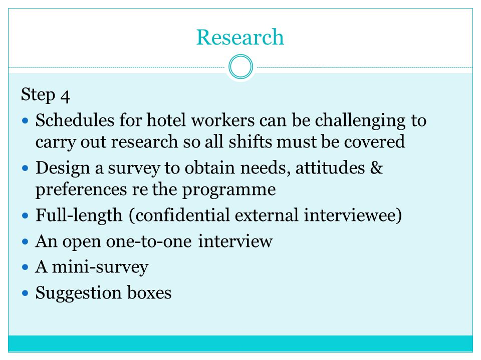Research Step 4 Schedules for hotel workers can be challenging to carry out research so all shifts must be covered Design a survey to obtain needs, at