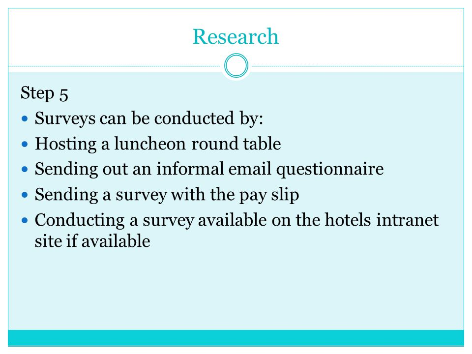 Research Step 5 Surveys can be conducted by: Hosting a luncheon round table Sending out an informal email questionnaire Sending a survey with the pay