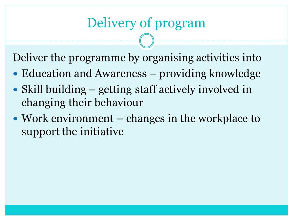 Delivery of program Deliver the programme by organising activities into Education and Awareness – providing knowledge Skill building – getting staff a