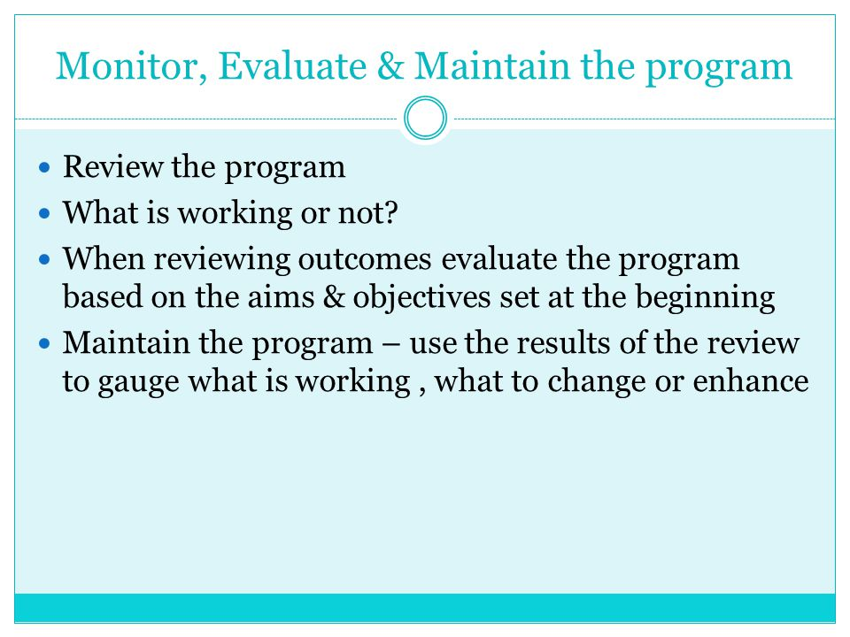 Monitor, Evaluate & Maintain the program Review the program What is working or not? When reviewing outcomes evaluate the program based on the aims & o