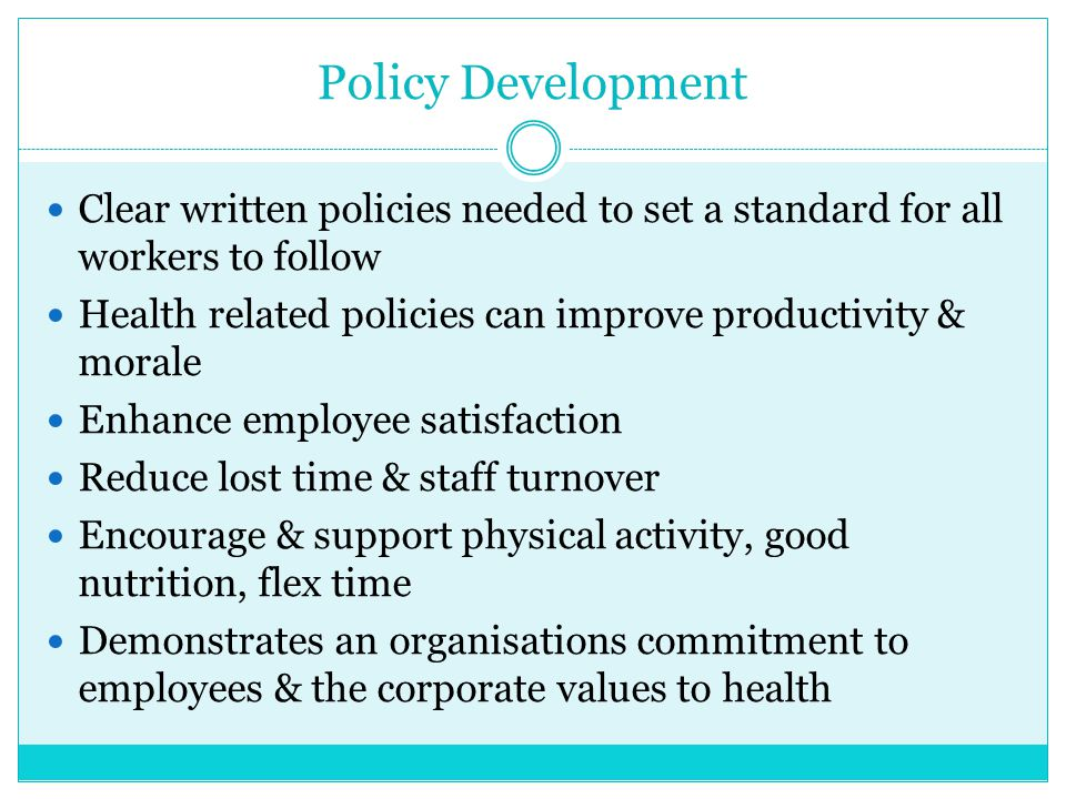 Policy Development Clear written policies needed to set a standard for all workers to follow Health related policies can improve productivity & morale