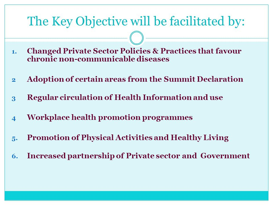 The Key Objective will be facilitated by: 1. Changed Private Sector Policies & Practices that favour chronic non-communicable diseases 2 Adoption of c