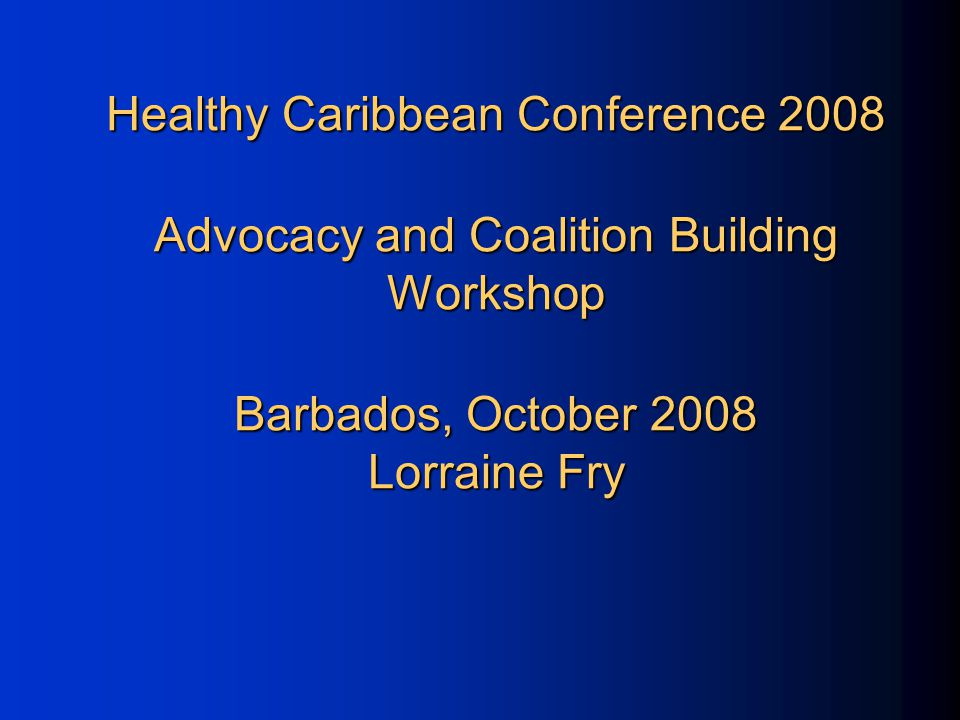Healthy Caribbean Conference 2008 Advocacy and Coalition Building Workshop Barbados, October 2008 Lorraine Fry