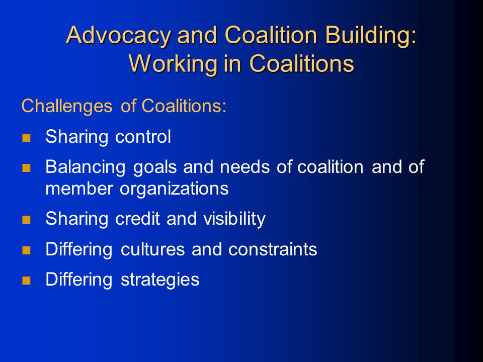 Advocacy and Coalition Building: Working in Coalitions Challenges of Coalitions: Sharing control Balancing goals and needs of coalition and of member organizations Sharing credit and visibility Differing cultures and constraints Differing strategies