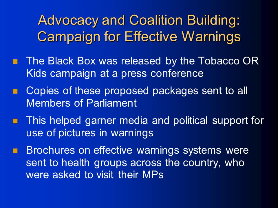 Advocacy and Coalition Building: Campaign for Effective Warnings The Black Box was released by the Tobacco OR Kids campaign at a press conference Copies of these proposed packages sent to all Members of Parliament This helped garner media and political support for use of pictures in warnings Brochures on effective warnings systems were sent to health groups across the country, who were asked to visit their MPs