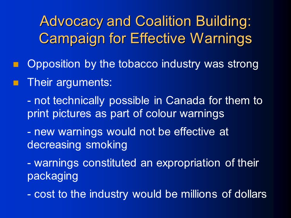 Advocacy and Coalition Building: Campaign for Effective Warnings Opposition by the tobacco industry was strong Their arguments: - not technically possible in Canada for them to print pictures as part of colour warnings - new warnings would not be effective at decreasing smoking - warnings constituted an expropriation of their packaging - cost to the industry would be millions of dollars