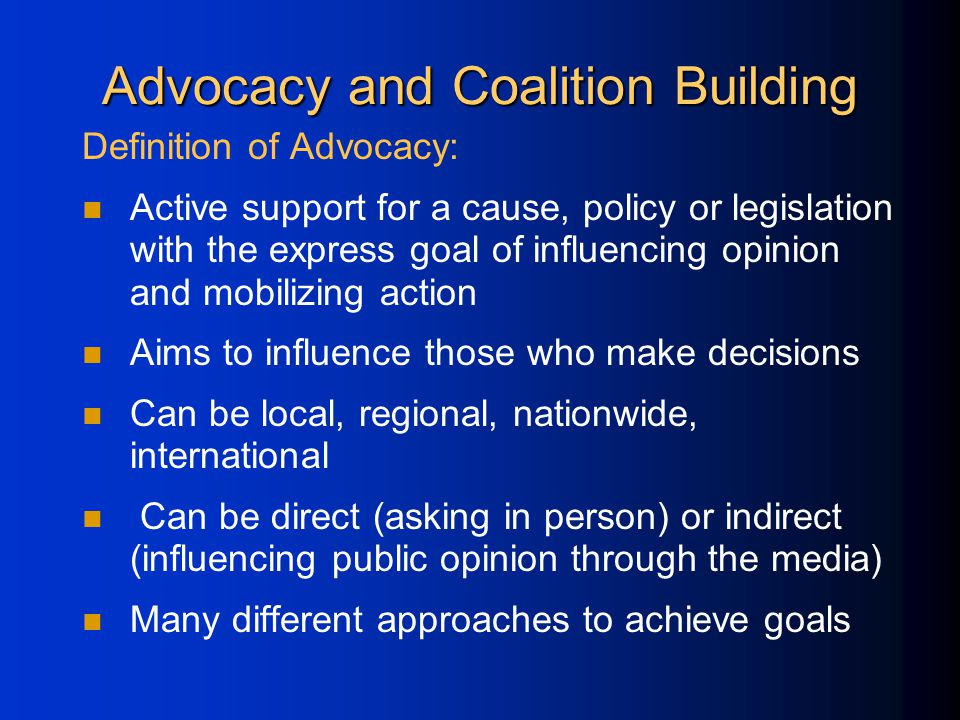 Advocacy and Coalition Building Definition of Advocacy: Active support for a cause, policy or legislation with the express goal of influencing opinion and mobilizing action Aims to influence those who make decisions Can be local, regional, nationwide, international Can be direct (asking in person) or indirect (influencing public opinion through the media) Many different approaches to achieve goals